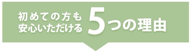 初めての方も安心いただける5つの理由